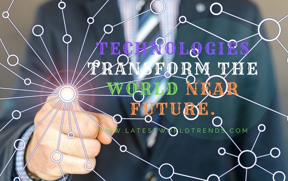 Top 5 Technologies to transform the world in near future. - latestworldtrends.com