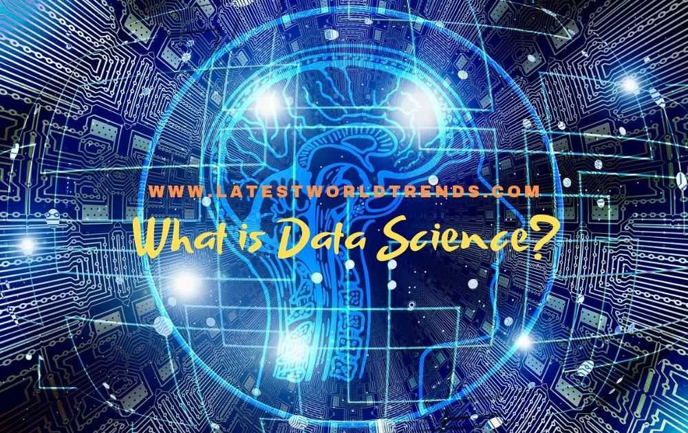 What is Data Science? Data Science Basics - www.latestworldtrends.com