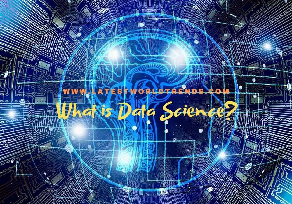 What is Data Science? Data Science Basics - www.latestworldtrends.com