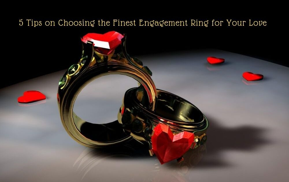 5 Tips on Choosing the Finest Engagement Ring for Your Love