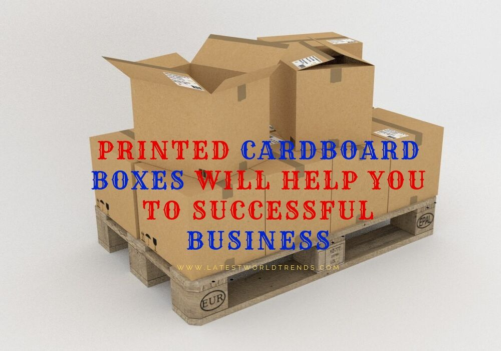 Printed Cardboard boxes will help you to Successful Business