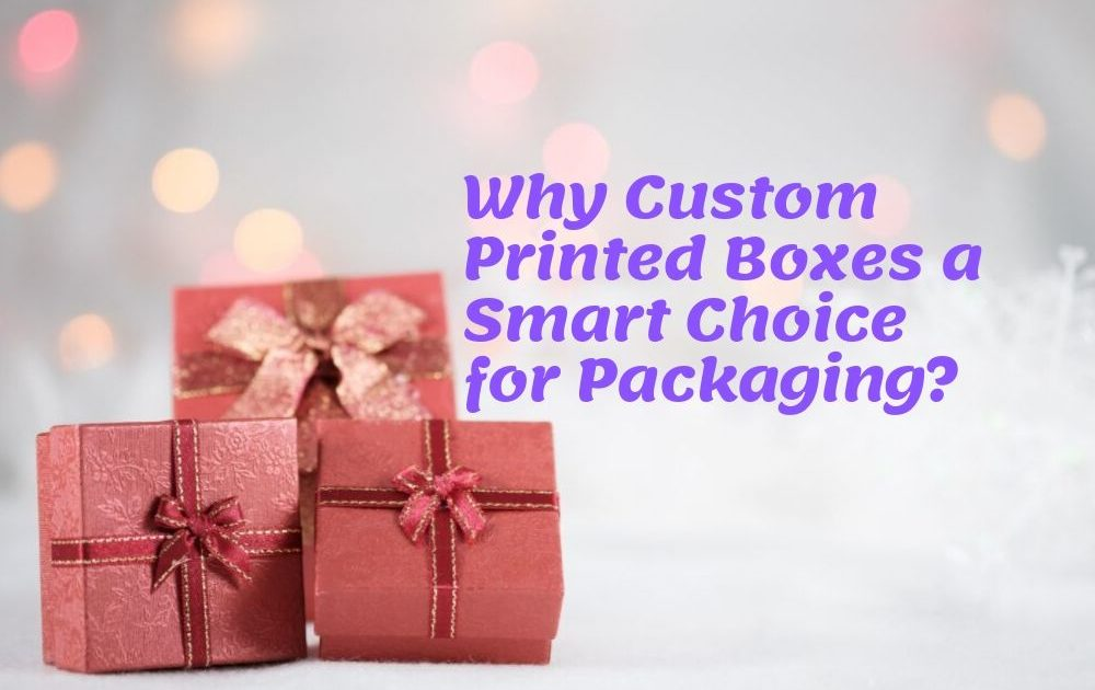 Why Custom Printed Boxes a Smart Choice for Packaging?