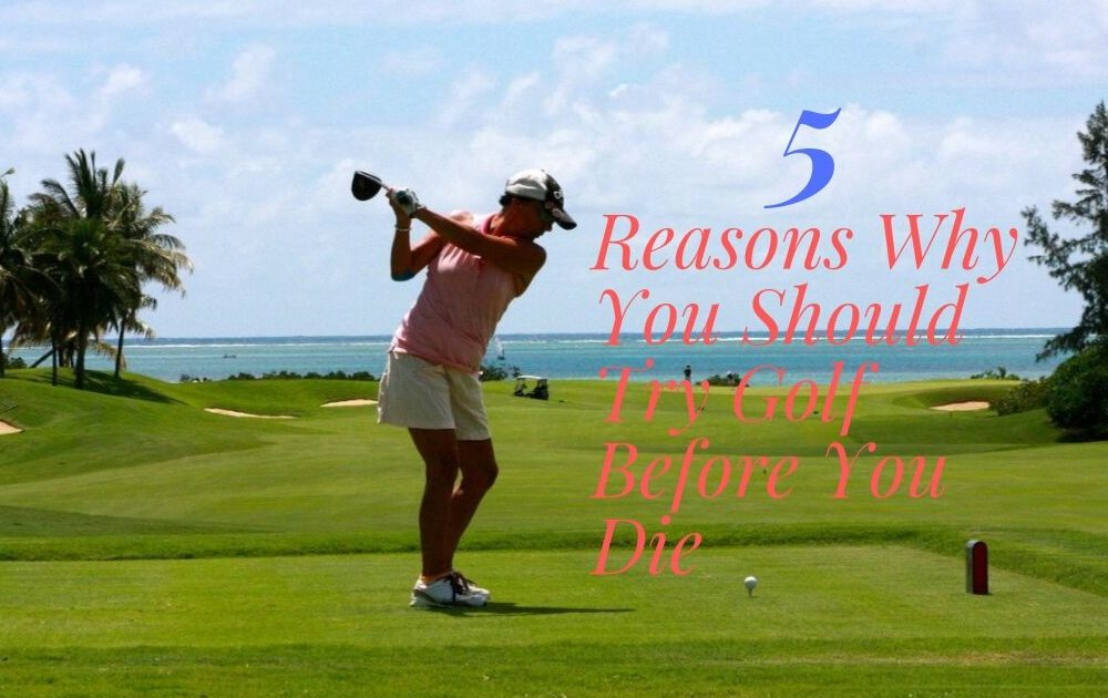 5 Reasons Why You Should Try Golf Before You Die