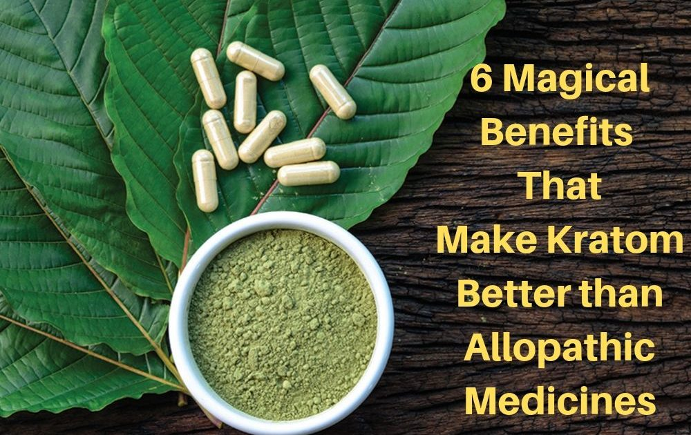 6 Magical Benefits That Make Kratom Better than Allopathic Medicines