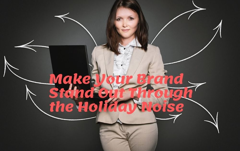 How to Make Your Brand Stand Out Through the Holiday Noise
